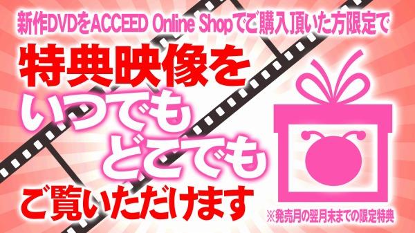 新作DVDを発売月の翌月末までにACCEED Online Shop でご購入いただくと、特典映像をいつでも、どこでもご覧いだだけます。